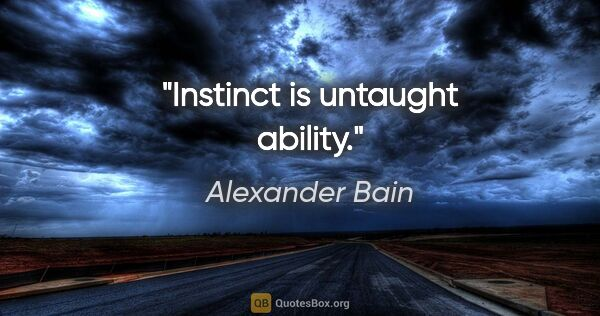 "Alexander Bain quote: ""Instinct is untaught ability."""