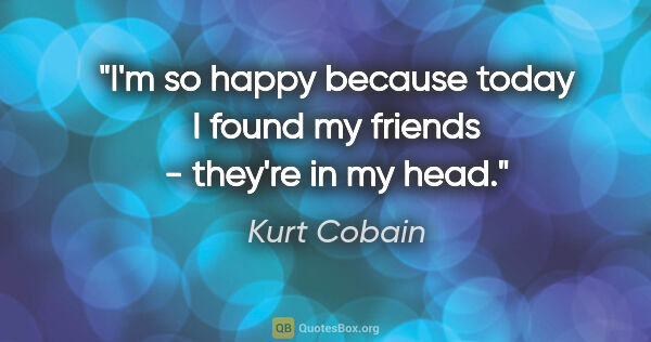 "Kurt Cobain quote: ""I'm so happy because today I found my friends - they're in my..."""