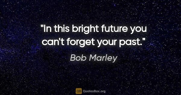 "Bob Marley quote: ""In this bright future you can't forget your past."""