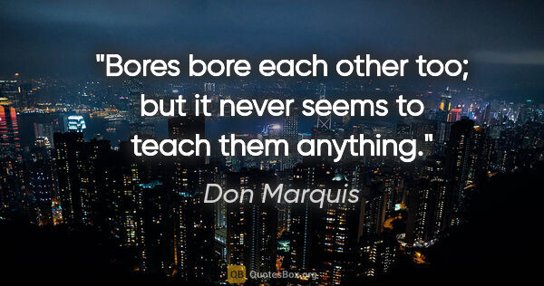"Don Marquis quote: ""Bores bore each other too; but it never seems to teach them..."""