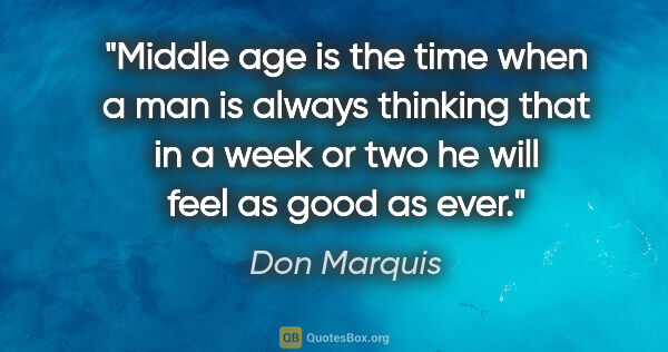 "Don Marquis quote: ""Middle age is the time when a man is always thinking that in a..."""