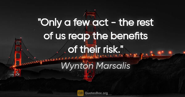 "Wynton Marsalis quote: ""Only a few act - the rest of us reap the benefits of their risk."""