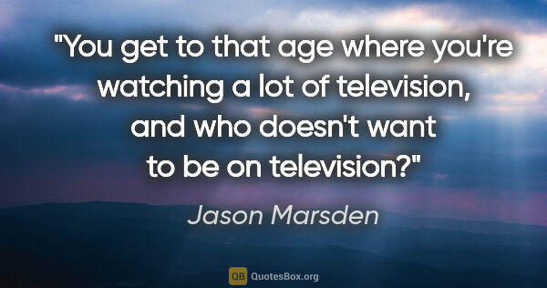 "Jason Marsden quote: ""You get to that age where you're watching a lot of television,..."""