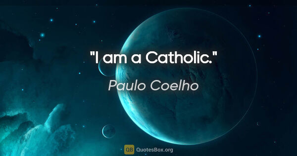 "Paulo Coelho quote: ""I am a Catholic."""