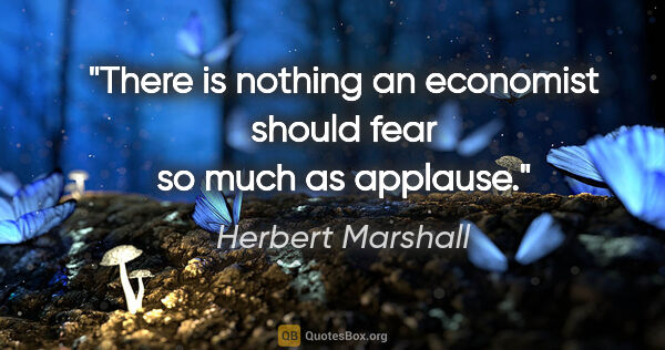 "Herbert Marshall quote: ""There is nothing an economist should fear so much as applause."""