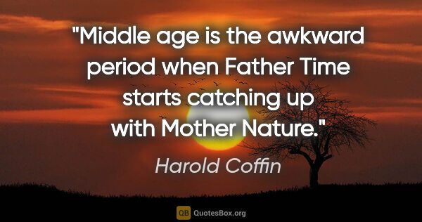 "Harold Coffin quote: ""Middle age is the awkward period when Father Time starts..."""