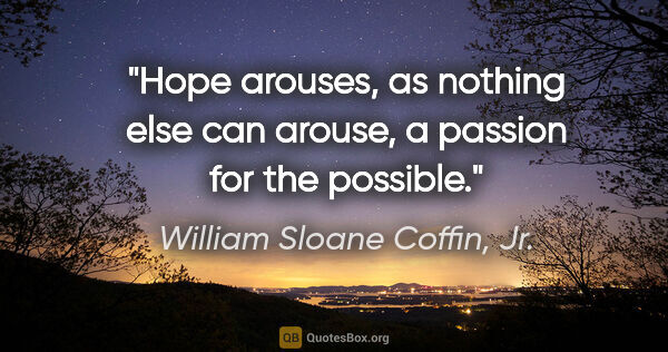 "William Sloane Coffin, Jr. quote: ""Hope arouses, as nothing else can arouse, a passion for the..."""