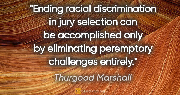 "Thurgood Marshall quote: ""Ending racial discrimination in jury selection can be..."""