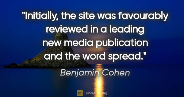 "Benjamin Cohen quote: ""Initially, the site was favourably reviewed in a leading new..."""