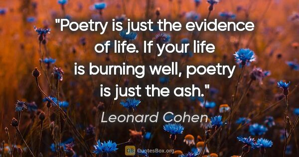 "Leonard Cohen quote: ""Poetry is just the evidence of life. If your life is burning..."""