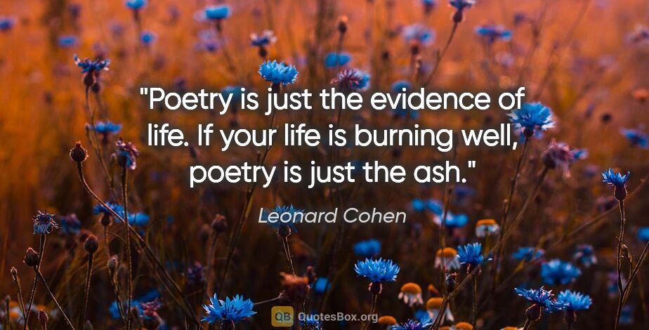 """Leonard Cohen quote: """"Poetry is just the evidence of life. If your life is burning..."""""""
