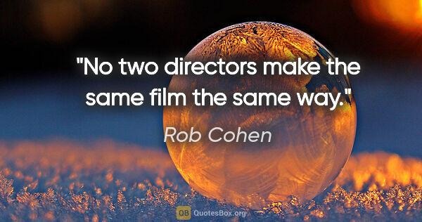 "Rob Cohen quote: ""No two directors make the same film the same way."""