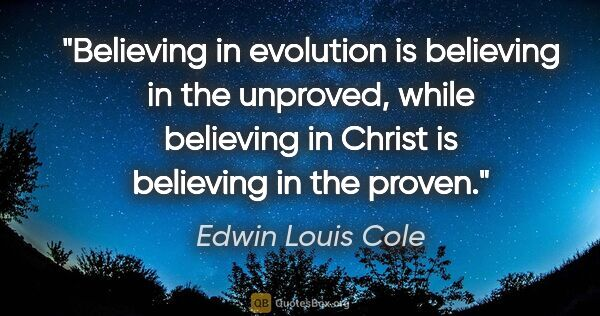 "Edwin Louis Cole quote: ""Believing in evolution is believing in the unproved, while..."""