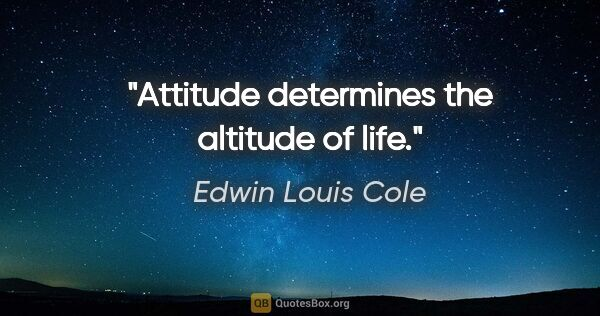 "Edwin Louis Cole quote: ""Attitude determines the altitude of life."""