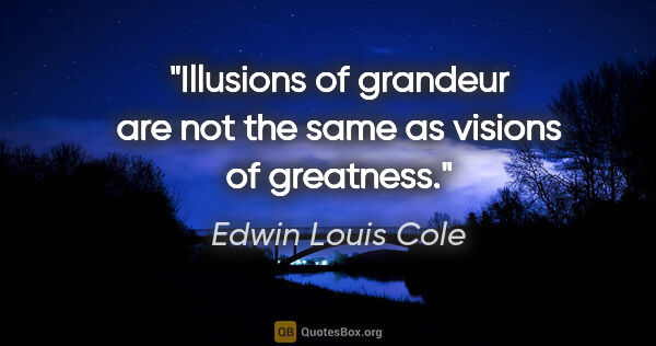 "Edwin Louis Cole quote: ""Illusions of grandeur are not the same as visions of greatness."""