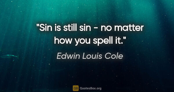 "Edwin Louis Cole quote: ""Sin is still sin - no matter how you spell it."""