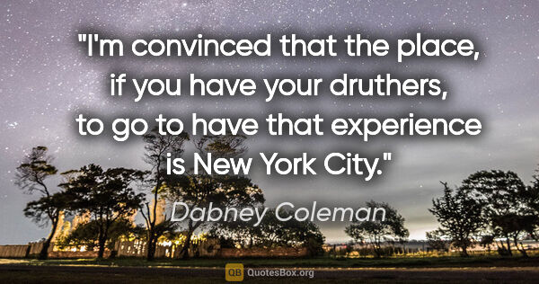 "Dabney Coleman quote: ""I'm convinced that the place, if you have your druthers, to go..."""