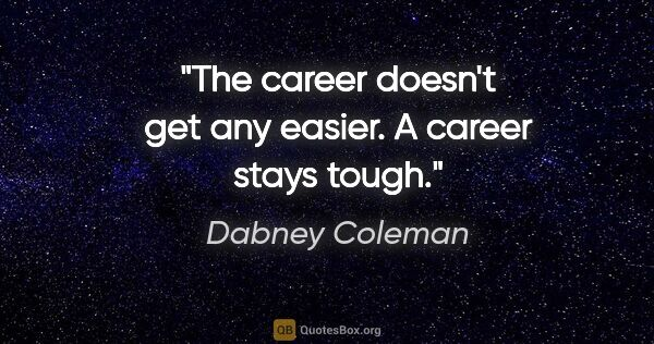 "Dabney Coleman quote: ""The career doesn't get any easier. A career stays tough."""