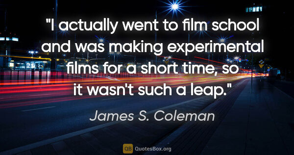 "James S. Coleman quote: ""I actually went to film school and was making experimental..."""