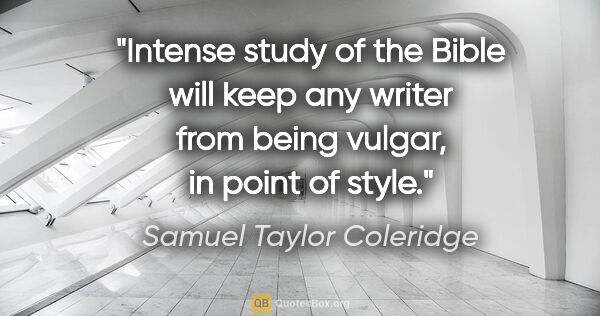 "Samuel Taylor Coleridge quote: ""Intense study of the Bible will keep any writer from being..."""