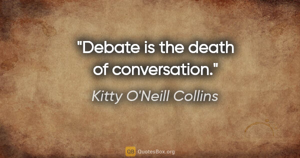 "Kitty O'Neill Collins quote: ""Debate is the death of conversation."""