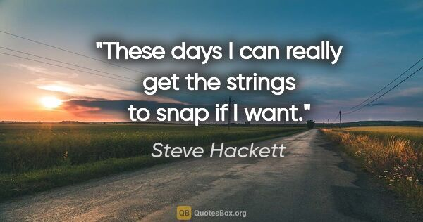 "Steve Hackett quote: ""These days I can really get the strings to snap if I want."""