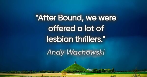 "Andy Wachowski quote: ""After Bound, we were offered a lot of lesbian thrillers."""