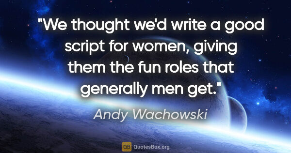 "Andy Wachowski quote: ""We thought we'd write a good script for women, giving them the..."""
