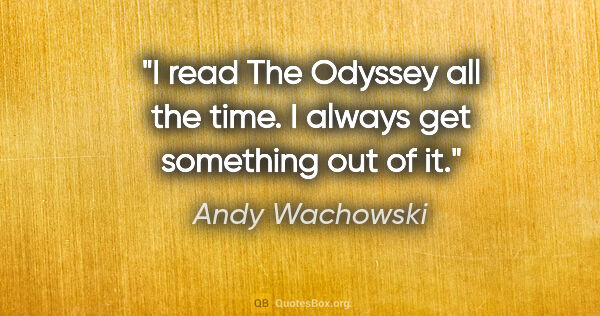 "Andy Wachowski quote: ""I read The Odyssey all the time. I always get something out of..."""