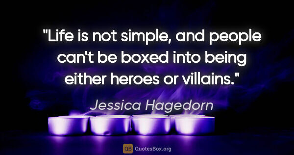 "Jessica Hagedorn quote: ""Life is not simple, and people can't be boxed into being..."""