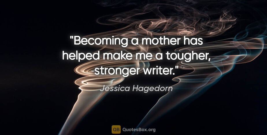 "Jessica Hagedorn quote: ""Becoming a mother has helped make me a tougher, stronger writer."""