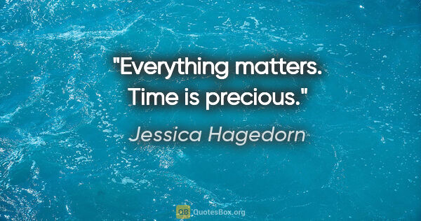 "Jessica Hagedorn quote: ""Everything matters. Time is precious."""