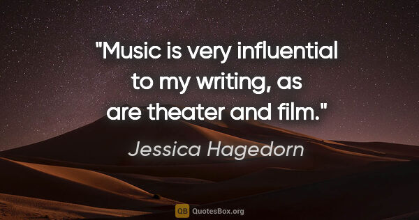 "Jessica Hagedorn quote: ""Music is very influential to my writing, as are theater and film."""
