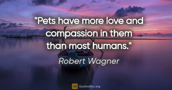 "Robert Wagner quote: ""Pets have more love and compassion in them than most humans."""