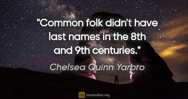"Chelsea Quinn Yarbro quote: ""Common folk didn't have last names in the 8th and 9th centuries."""