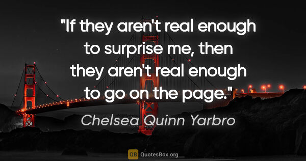 "Chelsea Quinn Yarbro quote: ""If they aren't real enough to surprise me, then they aren't..."""
