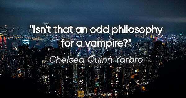 "Chelsea Quinn Yarbro quote: ""Isn't that an odd philosophy for a vampire?"""
