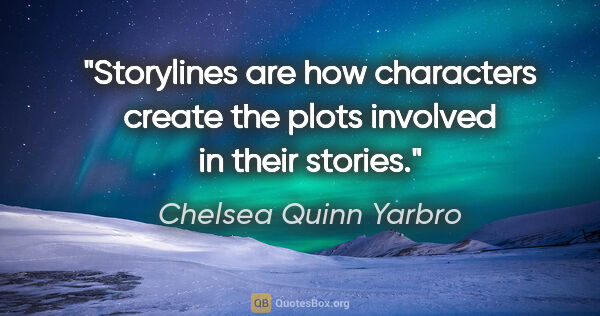 "Chelsea Quinn Yarbro quote: ""Storylines are how characters create the plots involved in..."""