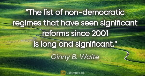 "Ginny B. Waite quote: ""The list of non-democratic regimes that have seen significant..."""