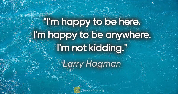 "Larry Hagman quote: ""I'm happy to be here. I'm happy to be anywhere. I'm not kidding."""