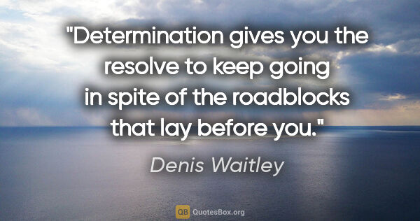 "Denis Waitley quote: ""Determination gives you the resolve to keep going in spite of..."""