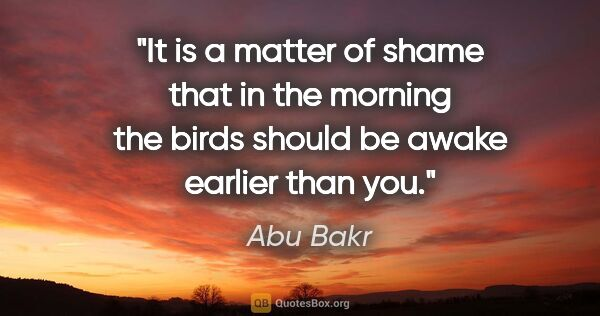 "Abu Bakr quote: ""It is a matter of shame that in the morning the birds should..."""