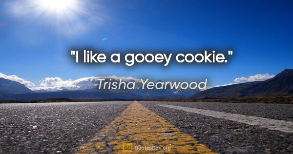 "Trisha Yearwood quote: ""I like a gooey cookie."""