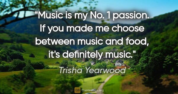 "Trisha Yearwood quote: ""Music is my No. 1 passion. If you made me choose between music..."""
