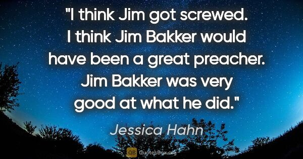 "Jessica Hahn quote: ""I think Jim got screwed. I think Jim Bakker would have been a..."""
