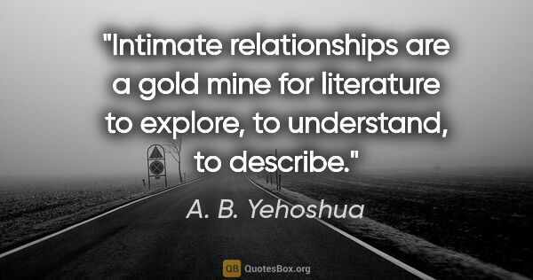 "A. B. Yehoshua quote: ""Intimate relationships are a gold mine for literature to..."""