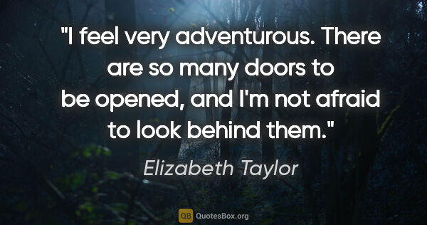 "Elizabeth Taylor quote: ""I feel very adventurous. There are so many doors to be opened,..."""