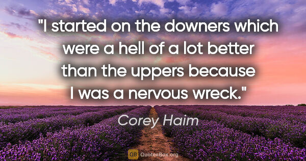 "Corey Haim quote: ""I started on the downers which were a hell of a lot better..."""