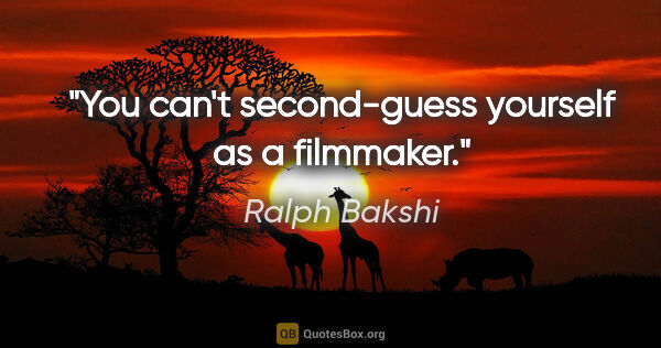 "Ralph Bakshi quote: ""You can't second-guess yourself as a filmmaker."""