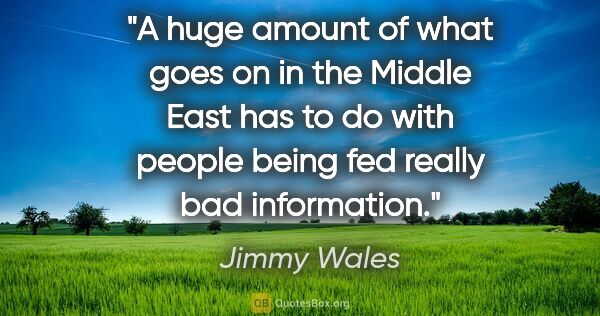 "Jimmy Wales quote: ""A huge amount of what goes on in the Middle East has to do..."""